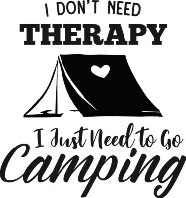 I Don t Need Therapy I Just Need To Go Camping