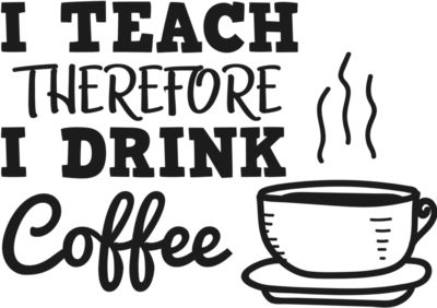 I Teach Therefore I Drink Coffee